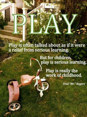 PLAY is really the work of childhood - Mr. Rogers