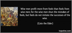 Wise men profit more from fools than fools from wise men; for the wise ...
