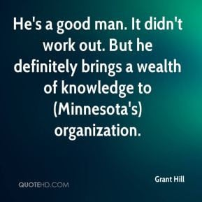 Grant Hill - He's a good man. It didn't work out. But he definitely ...