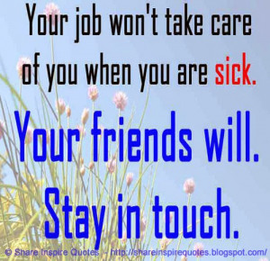 Your job won't take care of you when you are sick. You friends will ...