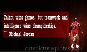 ... teamwork and intelligence wins championships.~ Michael Jordan Quotes