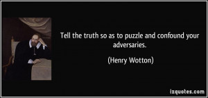Tell the truth so as to puzzle and confound your adversaries. - Henry ...