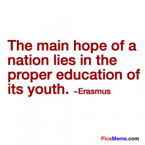 """... hope of a nation lies in the proper education of its youth.""""-Erasmus"""