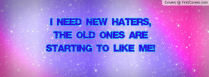 need new haters , Pictures , the old ones are starting to like me ...