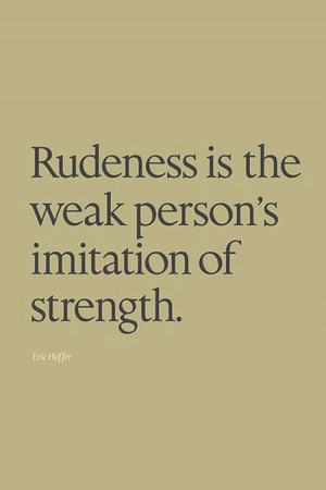 Rudeness is the weak person's imitation of strength.