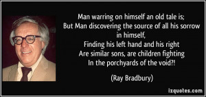 Man warring on himself an old tale is; But Man discovering the source ...