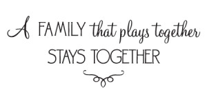 family that plays together stays together. ~ unknown