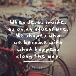 ... , He shapes who we become with what happens along the way - Bob Goff