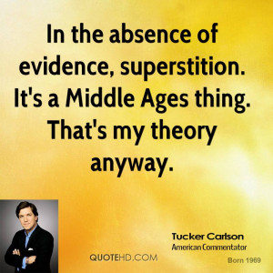 In the absence of evidence, superstition. It's a Middle Ages thing ...