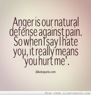 Anger is our natural defense against pain. So when I say I hate you ...