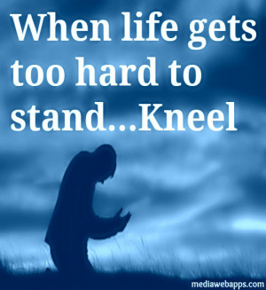 If Life Gets Too Hard To Stand, Kneel. ~ Gordon B. Hinckley Source ...