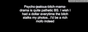 Psycho-jealous-bitch-mama-drama is quite pathetic BS. I wish I had a ...