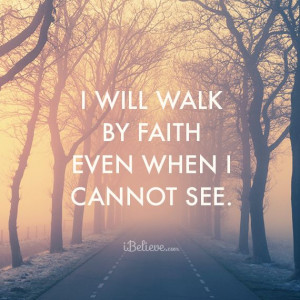 Will Walk By Faith Even When I Cannot See