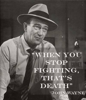 When you stop fighting, that's death. John Wayne