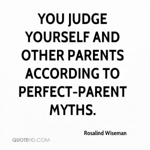 ... judge yourself and other parents according to perfect-parent myths