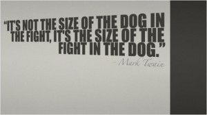 """... Fight,It's The Size of the Fight In The Dog"""" ~ Inspirational Quote"""