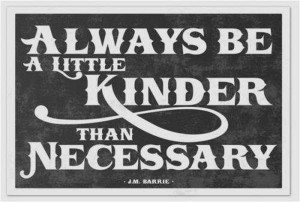 Always Be A Little Kinder Than Necessary ~ Inspirational Quote