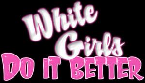 All Graphics » WHITE GIRLS DO IT BETTER