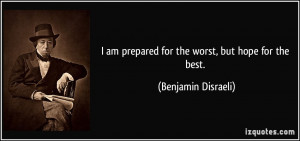 ... am prepared for the worst, but hope for the best. - Benjamin Disraeli