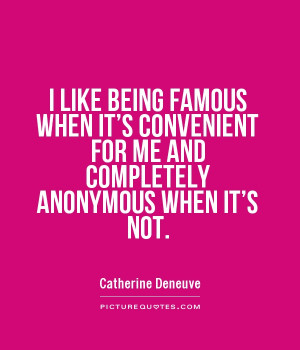 like being famous when it's convenient for me and completely ...