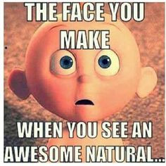 The face you make when you see an awesome natural. LOL! So true!