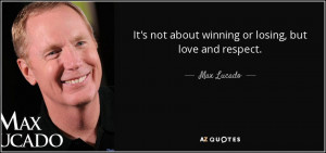 It's not about winning or losing, but love and respect. - Max Lucado