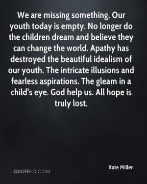 We are missing something. Our youth today is empty. No longer do the ...