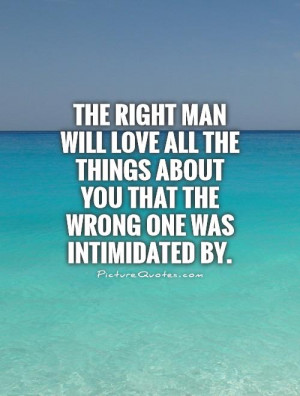 The right man will love all the things about you that the wrong one ...