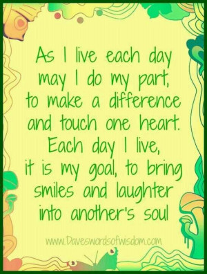 As I live each day may I do my part, to make a difference and touch ...
