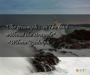 The triumph can't be had without the struggle .
