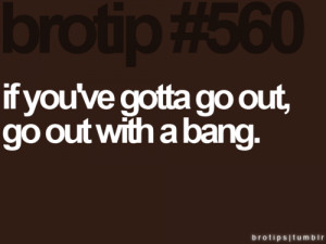 Tips and Rules Quote – If you've gotta go out, go out with a bang.