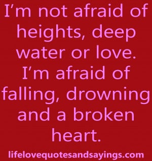 not afraid of heights, deep water or love. I'm afraid of ...