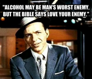 Alcohol May Be Man's Worst Enemy But The Bible Says Love Your Enemy ...