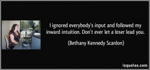 ... intuition. Don't ever let a loser lead you. - Bethany Kennedy Scanlon