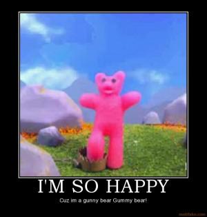 SO HAPPY - Cuz im a gunny bear Gummy bear!