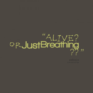 Quotes Picture: alive ? or just breathing ??