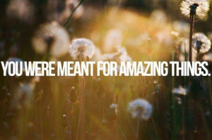 You were meant for amazing things.