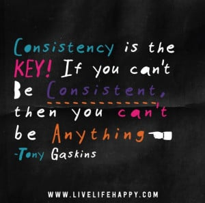 Consistency is the key! If you can't be consistent, then you can't ...