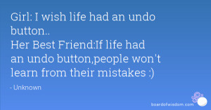 wish life had an undo button.. Her Best Friend:If life had an undo ...