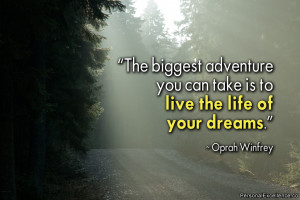 """... you can take is to live the life of your dreams."""" ~ Oprah Winfrey"""