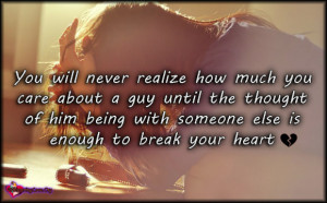 You will never realize how much you care about a guy until the thought ...