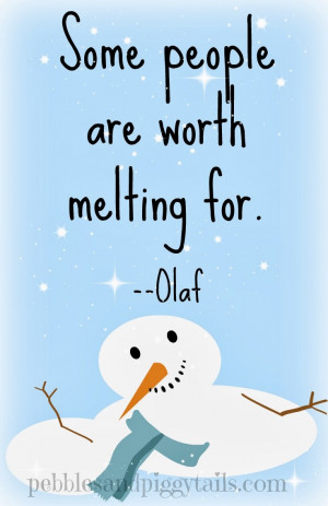 Some people are worth melting for. --Olaf in Frozen