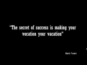 """... Success Is Making Your Vocation Your Vacation"""" ~ Inspirational Quote"""