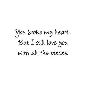 You broke my heart.. But I still love you with all the pieces.
