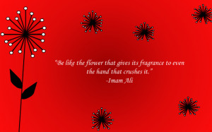Be like the flower that gives its fragrance to even the hand that ...