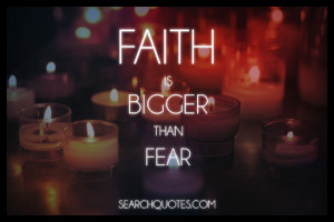Faith Is Bigger than Fear ~ Fear Quote