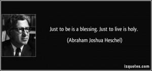 Just to be is a blessing. Just to live is holy. - Abraham Joshua ...