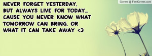... cause you never know what tomorrow can bring, Or what it can take away