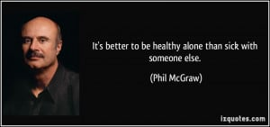 It's better to be healthy alone than sick with someone else. - Phil ...