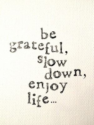 be grateful, slow down, enjoy life...